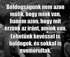 A boldogságunk nem azon múlik... Affirmation Quotes, Wisdom Quotes, Biker Quotes, Wednesday Wisdom, Staying Positive, Daily Quotes, Picture Quotes, Affirmations, Jokes