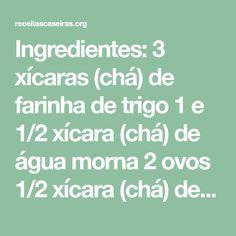 Ingredientes: 3 xícaras (chá) de farinha de trigo 1 e 1/2 xícara (chá) de água morna 2 ovos 1/2 xícara (chá) de óleo 2 colheres (chá) de açúcar 1 colher (chá) de sal 10g de fermento biológico seco (1 pacotinho) Modo de Preparo: No liquidificador bata o óleo, os ovos, açúcar, o sal e a água morna. Transfira para uma...