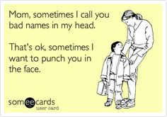 Mom, sometimes I call you bad names in my head. That's ok, sometimes I want to punch you in the face. | Confession Ecard | someecards.com