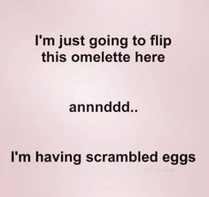 Okay...this makes no sense. ,you scramble the eggs before you make the omelette. Now I can understand eggs over easy!