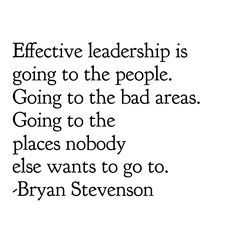 Effective leadership is going to the people. Going to the bad areas. Going to the places nobody else wants to go to. -Bryan Stevenson