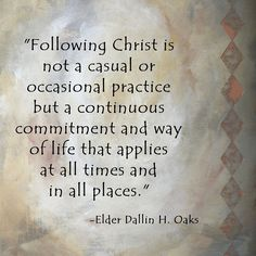 "Christ is not a casual or occasional practice but a continuous commitment and way of life that applies at all times and in all places."" -Elder Dallin H. Gospel Quotes, Lds Quotes, Great Quotes, Quotes To Live By, Peace Quotes, Uplifting Quotes, Church Quotes, Saint Quotes, Lds Church"