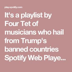 It's a playlist by Four Tet of musicians who hail from Trump's banned countries  Spotify Web Player - ॐ💾📐▶︎🍊ॐ( ˙Θ˙(˙Θ˙)˙Θ˙ )💿ꉂꆭ(☼⃝◞⊖◟☼⃝ )🐬💾🐬💾🐬ꉂꆭ(☼⃝◞⊖◟☼⃝ )🌳📀🌳📀🌳📀🌳📀🌳 - Four Tet