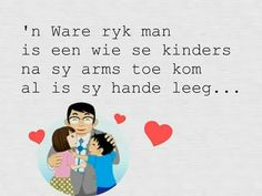 'n Ware ryk man is een wie se kinders na sy arms toe kom al is sy hande leeg. Fathersday Quotes, Afrikaanse Quotes, Scrapbook Quotes, Verses, Wisdom, Writing, Words, Inspiration, South Africa
