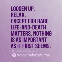 Loosen up. Relax. Except for rare life-and-death matters, nothing is as important as it first seems.