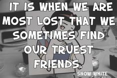 It is when we are most lost that we sometimes find our truest friends. -Snow White