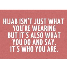 The hijab is also they way you act and how you treat others.