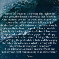 A peak is an excitement, and nobody can exist continuously in an excitement...then what to do? Enjoy the peak while it lasts and then enjoy the valley when it comes. What is wrong with the valley? What is wrong with being low? It is a relaxation..../Osho