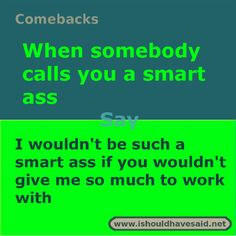 What to say when someone calls you a smart ass. Check out our top ten comeback lists. www.ishouldhavesaid.net. Roasts Comebacks, Funny Insults And Comebacks, Snappy Comebacks, Clever Comebacks, Awesome Comebacks, Sassy Quotes, Sarcastic Quotes, Funny Quotes, Badass Quotes