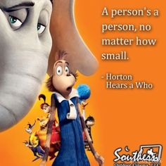 A persons a person, no matter how small -Horton/ Dr Seuss.  If you think about it it's has something to do with  abortion, a person is a person no matter how small. Love this