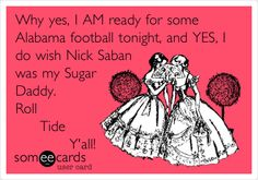 Why yes, I AM ready for some Alabama football tonight, and YES, I do wish Nick Saban was my Sugar Daddy. Roll Tide Y'all!