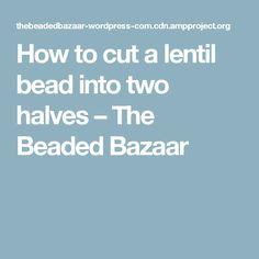 How to cut a lentil bead into two halves – The Beaded Bazaar