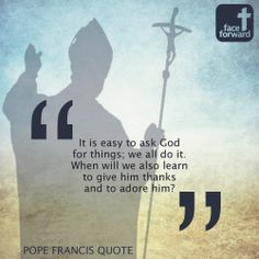 """It is easy to ask God for things; we all do it.  When will we also learn to give him thanks and to adore Him?"" ~ Pope Francis"