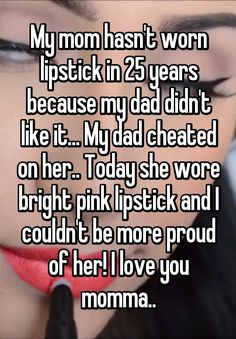 """My mom hasn't worn lipstick in 25 years because my dad didn't like it... My dad cheated on her.. Today she wore bright pink lipstick and I couldn't be more proud of her! I love you momma.."""