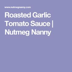 Roasted Garlic Tomato Sauce | Nutmeg Nanny