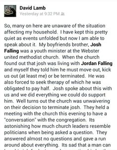 Open Letter to Church Pastor fired for living with gay brother  https://m.facebook.com/story.php?story_fbid=10154274339120427&id=560450426&refid=52    Members SPRT UMC Webster,  You do not know me, but you have caused great personal hurt to myself and my family. My name is David Lamb and I am writing this letter on behalf of my brother, Joshua Falling. A few months ago Jordan and I noticed a major change in Josh. He was always smiling and free spirited but he had become sad, withdrawn. We…