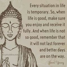 Every situation in life is temporary. So, when life is good, make sure you enjoy and receive it fully. And when life is not so good, remember that it will not last forever and better days are on the way. – Jenni Young thedailyquotes.com