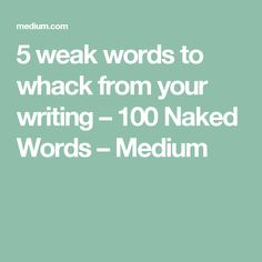5 weak words to whack from your writing – 100 Naked Words – Medium