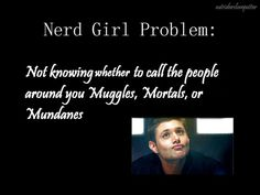 Nerd girl problems, huh? Currently Mundanes and Muggles ;)