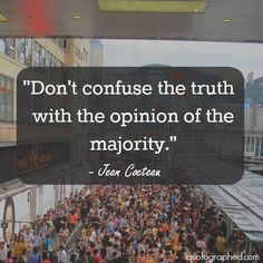 Don't confuse the truth with the opinion of the majority. ~Jean Cocteau #truth #opinion #majority #confuse #quotes