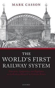 The world's first railway system : enterprise, competition, and regulation on the railway network in Victorian Britain / Mark Casson. Oxford University Press, 2009. http://cataleg.ub.edu/record=b2151540~S1*cat. #bibeco
