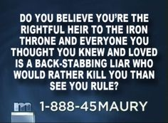 """First of all, """"The Maury Show"""" would probably entice the people of Westeros to its studio with the following teaser:"""