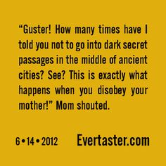"""""""Guster! How many times have I told you not to go into dark secret passages in the middle of ancient cities? See? This is exactly what happens when you disobey your mother!"""" Mom shouted."""