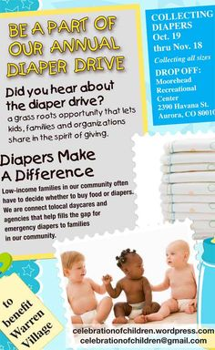 GOT DIAPERS?    Diaper Need is a Critical Issue And Together We Can Make a Difference In Our Own Community.    One in three American moms struggle to provide their babies with a basic essential – diapers. This is called diaper need, and there's very little help or public resources for it. By hosting a diaper drive to benefit Warren Village, we are helping moms in the community provide for one of their babies' basic needs.