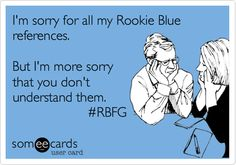 I'm sorry for all my Rookie Blue references. But I'm more sorry that you don't understand them. #RBFG.