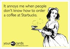 Funny Confession Ecard: It annoys me when people don't know how to order a coffee at Starbucks. I Love Coffee, Coffee Break, My Coffee, Coffee Drinks, Coffee Today, Coffee Talk, Espresso Coffee, Morning Coffee, Wednesday Coffee