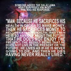 """Dalai Lama on what surprises him the most: """"Man, because he sacrifices his health in order to make money. Then his sacrifices money to recuperate his health. And then he is so anxious about the future that he does not enjoy the present; the result being that he does not live in the present or the future; he lives as if he is never going to die, and then he dies having never really lived."""" #Pearls."""