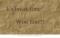 It's break time........ Woo hoo!!!