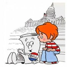 Im just a bill, yeah im only a bill, and im sittin here on capitol hill...    haha SCHOOL HOUSE ROCK!!!