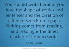 You should write because you love the shape of stories and sentences and the creation of different words on a page. Writing comes from reading, and reading is the finest teacher of how to write. ~ Annie Proulx