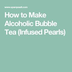 How to Make Alcoholic Bubble Tea (Infused Pearls)