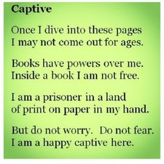 Captive: Once I dive into these pages I may not come out for ages. Books have powers over me. Inside a book I am not free. I am prisoner in a land of print in my hand. But do not worry. Do not fear. I am a happy captive here.