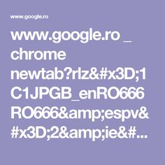 www.google.ro _ chrome newtab?rlz=1C1JPGB_enRO666RO666&espv=2&ie=UTF-8