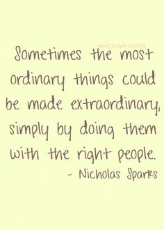 """Sometimes the most ordinary things could be made extraordinary, simply by doing them with the right people."" Nicholas Sparks"