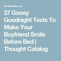37 Gooey Goodnight Texts To Make Your Boyfriend Smile Before Bed | Thought Catalog