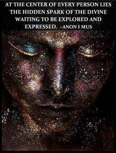 At the center of every person lies the hidden spark of the divine waiting to be explored and expressed. Anon I MUS: