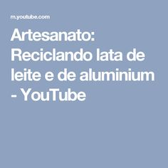 Artesanato: Reciclando lata de leite e de aluminium - YouTube