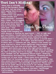 So thankful for improved skin. Tori's results are amazing. See what happened for Tori when she started using Plexus Slim, ProBio5 and BioCleanse! These 3 products are called our Tri-Plex to help keep blood sugar levels healthy, balance your gut and remove pathogens! Select preferred for discount pricing and enjoy our 60-day money back guarantee. www.plexusslsom.com/meganb3