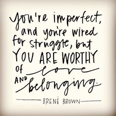 << brene brown quote :: you're imperfect & you're wired for struggle, but you're worthy of love & belonging >>
