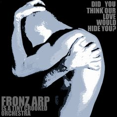 Graphic for I made for DID YOU THINK OUR LOVE WOULD HIDE YOU, my 4th song release for 2012.   Listen to the song on Bandcamp at:  http://fronzarp.bandcamp.com/track/did-you-think-our-love-would-hide-you