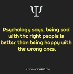 Psychology says, being sad with the right people is better than being happy with the wrong ones. Psychology Fun Facts, Psychology Says, Psychology Quotes, Fact Quotes, Life Quotes, Physiological Facts, In This World, Life Lessons, Wise Words