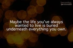 Maybe the life you've always wanted to live is buried underneath everything you own. About Joshua Becker Writer. Inspiring others to live more by owning less. Bestselling author of Simplify & Clutterfree with Kids. Words Quotes, Wise Words, Me Quotes, Yoga Quotes, Music Quotes, Wisdom Quotes, Qoutes, Cherish Quotes, Quotes Images