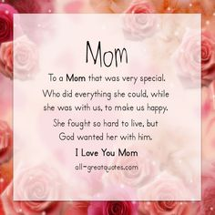 Mom To a Mom that was very special. Who did everything she could, while she was with us, to make us happy. She fought so hard to live, but God wanted her with him. I Love You Mom.