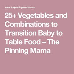 25+ Vegetables and Combinations to Transition Baby to Table Food – The Pinning Mama
