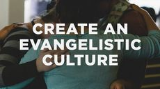 7 Ways to Create an Evangelistic Culture in Your Church