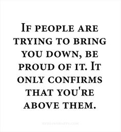 If people are trying to bring you down, be proud of it. It only confirms that you`re above them. #Quotes